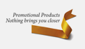 Promotional Products Nothing brings you closer